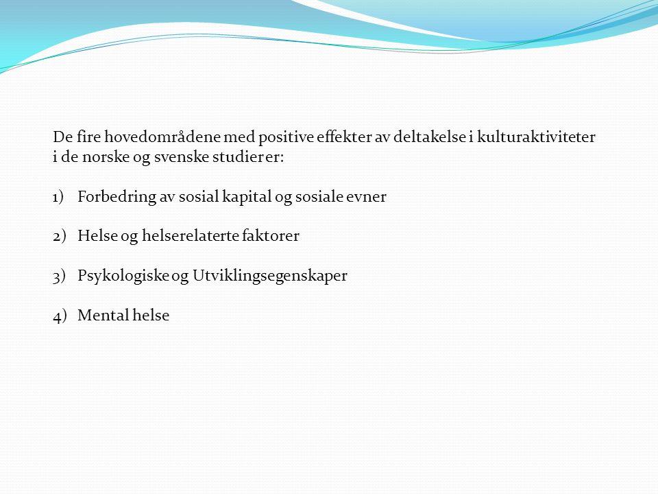 De fire hovedområdene med positive effekter av deltakelse i kulturaktiviteter i de norske og svenske studier er: 1)Forbedring av sosial kapital og sosiale evner 2)Helse og helserelaterte faktorer 3)Psykologiske og Utviklingsegenskaper 4)Mental helse