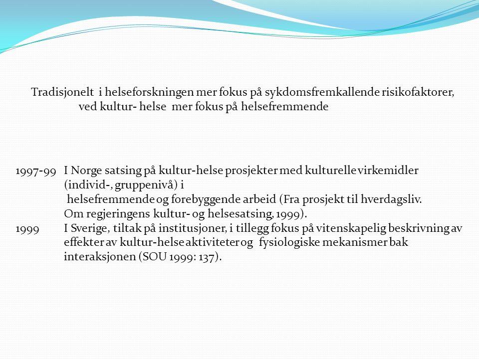 Tradisjonelt i helseforskningen mer fokus på sykdomsfremkallende risikofaktorer, ved kultur- helse mer fokus på helsefremmende 1997-99I Norge satsing på kultur-helse prosjekter med kulturelle virkemidler (individ-, gruppenivå) i helsefremmende og forebyggende arbeid (Fra prosjekt til hverdagsliv.