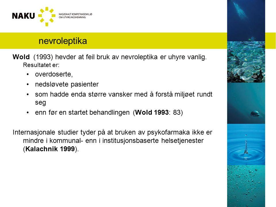 nevroleptika Wold (1993) hevder at feil bruk av nevroleptika er uhyre vanlig. Resultatet er: overdoserte, nedsløvete pasienter som hadde enda større v