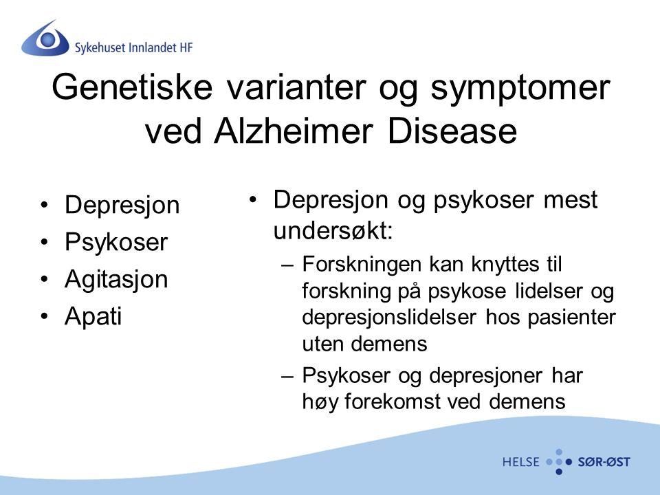 Genetiske varianter og symptomer ved Alzheimer Disease Depresjon Psykoser Agitasjon Apati Depresjon og psykoser mest undersøkt: –Forskningen kan knyttes til forskning på psykose lidelser og depresjonslidelser hos pasienter uten demens –Psykoser og depresjoner har høy forekomst ved demens