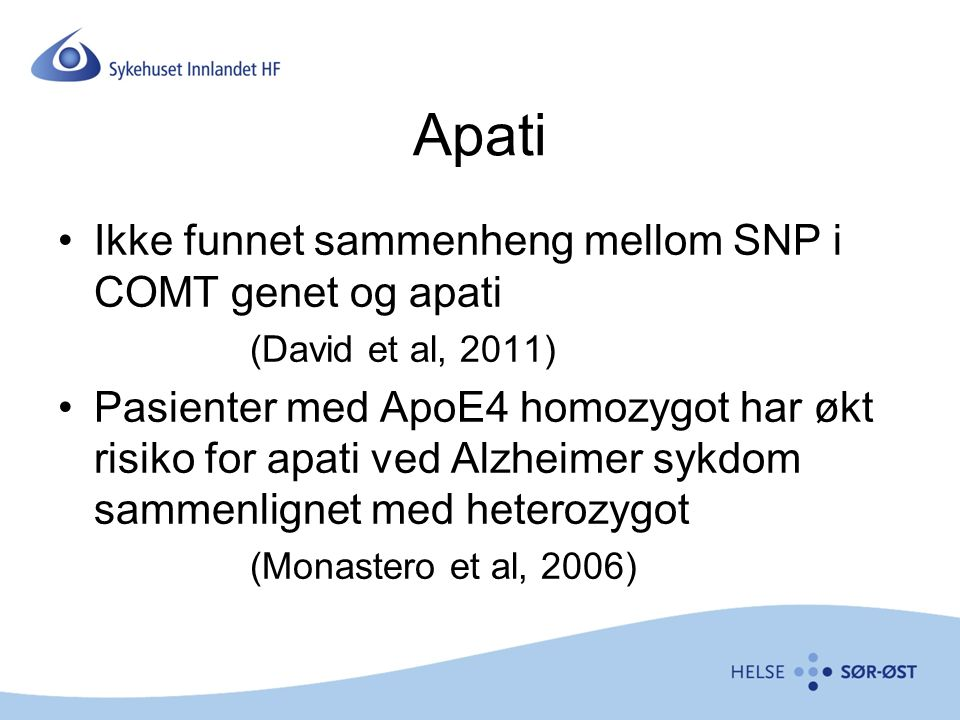 Apati Ikke funnet sammenheng mellom SNP i COMT genet og apati (David et al, 2011) Pasienter med ApoE4 homozygot har økt risiko for apati ved Alzheimer sykdom sammenlignet med heterozygot (Monastero et al, 2006)