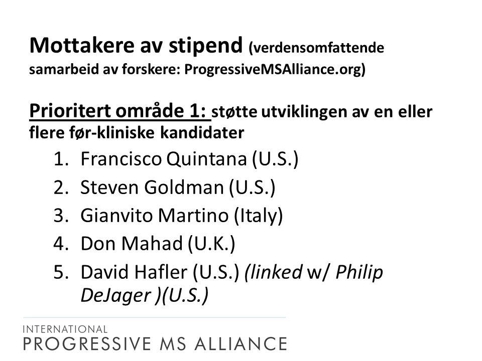 Prioritert område 1: støtte utviklingen av en eller flere før-kliniske kandidater 1.Francisco Quintana (U.S.) 2.Steven Goldman (U.S.) 3.Gianvito Martino (Italy) 4.Don Mahad (U.K.) 5.David Hafler (U.S.) (linked w/ Philip DeJager )(U.S.) Mottakere av stipend (verdensomfattende samarbeid av forskere: ProgressiveMSAlliance.org)