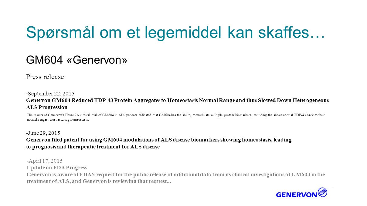 Spørsmål om et legemiddel kan skaffes… GM604 «Genervon» -September 22, 2015 Genervon GM604 Reduced TDP-43 Protein Aggregates to Homeostasis Normal Range and thus Slowed Down Heterogeneous ALS Progression Press release The results of Genervon s Phase 2A clinical trial of GM604 in ALS patients indicated that GM604 has the ability to modulate multiple protein biomarkers, including the above normal TDP-43 back to their normal ranges, thus restoring homeostasis.