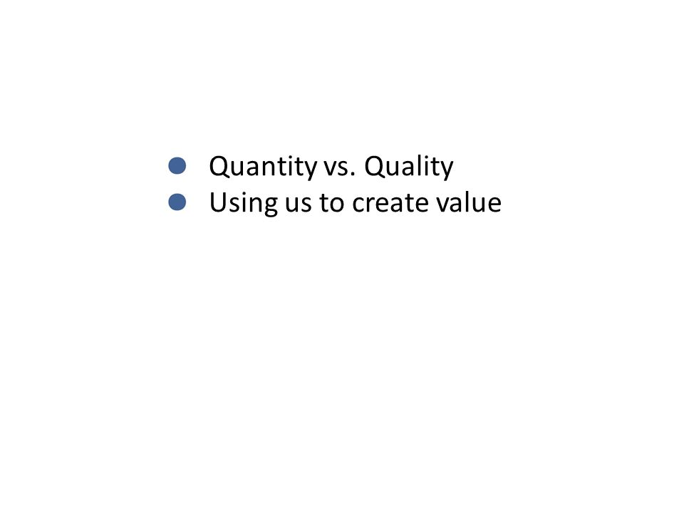 Quantity vs. Quality Using us to create value