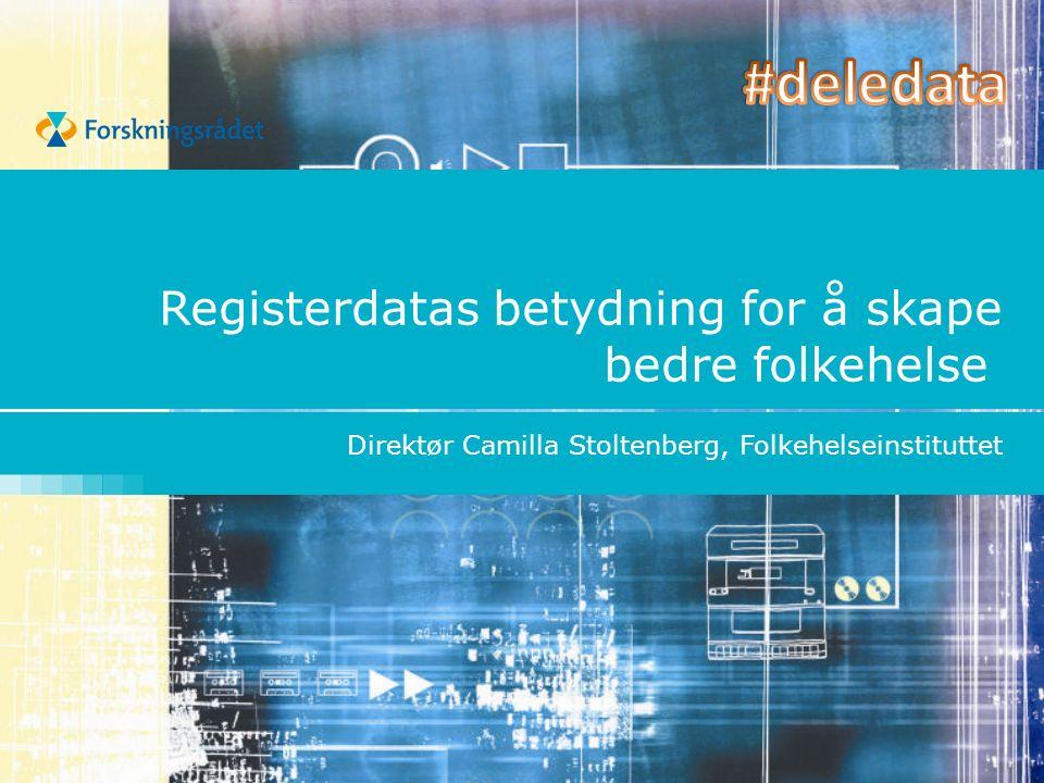 Registerdatas betydning for å skape bedre folkehelse Direktør Camilla Stoltenberg, Folkehelseinstituttet