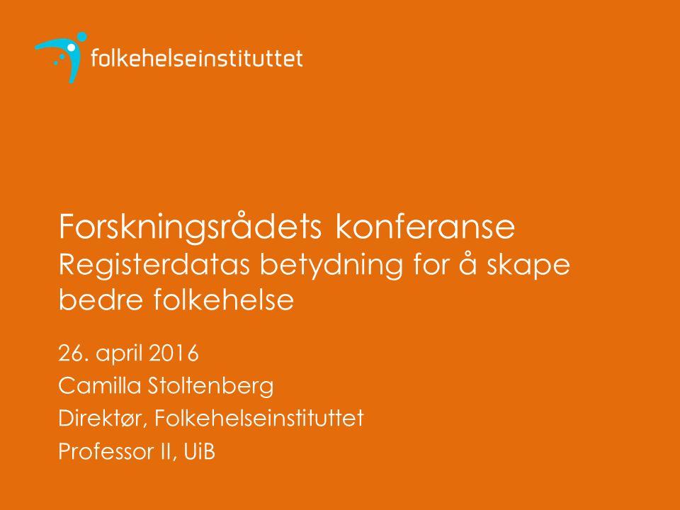 Forskningsrådets konferanse Registerdatas betydning for å skape bedre folkehelse 26. april 2016 Camilla Stoltenberg Direktør, Folkehelseinstituttet Pr