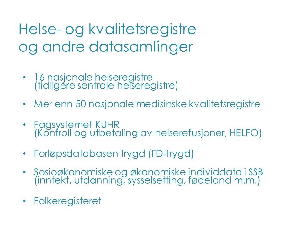 Helse- og kvalitetsregistre og andre datasamlinger 16 nasjonale helseregistre (tidligere sentrale helseregistre) Mer enn 50 nasjonale medisinske kvalitetsregistre Fagsystemet KUHR (Kontroll og utbetaling av helserefusjoner, HELFO) Forløpsdatabasen trygd (FD-trygd) Sosioøkonomiske og økonomiske individdata i SSB (inntekt, utdanning, sysselsetting, fødeland m.m.) Folkeregisteret