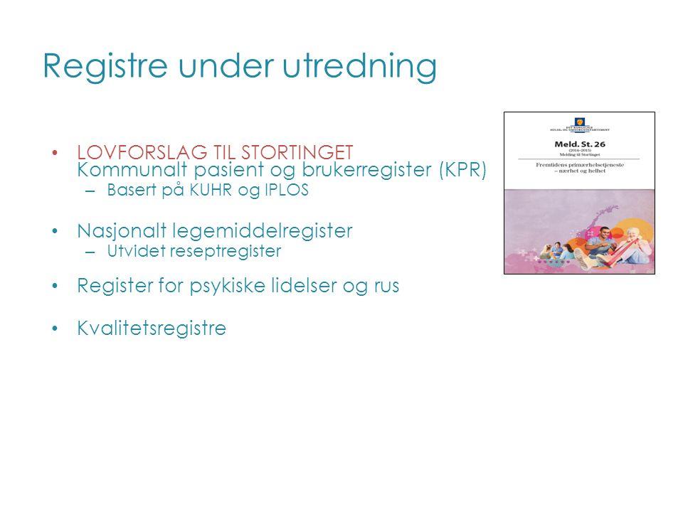 Registre under utredning LOVFORSLAG TIL STORTINGET Kommunalt pasient og brukerregister (KPR) – Basert på KUHR og IPLOS Nasjonalt legemiddelregister – Utvidet reseptregister Register for psykiske lidelser og rus Kvalitetsregistre