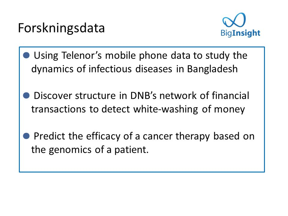 Forskningsdata Using Telenor's mobile phone data to study the dynamics of infectious diseases in Bangladesh Discover structure in DNB's network of financial transactions to detect white-washing of money Predict the efficacy of a cancer therapy based on the genomics of a patient.