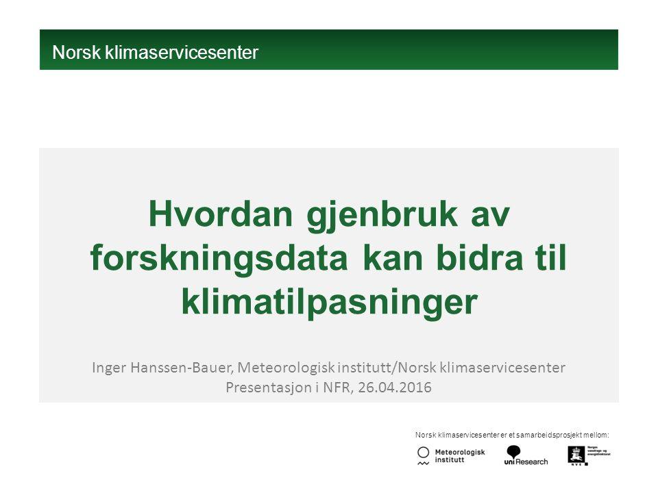 Norsk klimaservicesenter er et samarbeidsprosjekt mellom: Hvordan gjenbruk av forskningsdata kan bidra til klimatilpasninger Inger Hanssen-Bauer, Meteorologisk institutt/Norsk klimaservicesenter Presentasjon i NFR, 26.04.2016 Norsk klimaservicesenter
