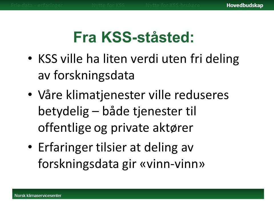 Fra KSS-ståsted: KSS ville ha liten verdi uten fri deling av forskningsdata Våre klimatjenester ville reduseres betydelig – både tjenester til offentlige og private aktører Erfaringer tilsier at deling av forskningsdata gir «vinn-vinn» Frie data - erfaringerNytte for KSSNytte for KSS-brukereHovedbudskap Norsk klimaservicesenter