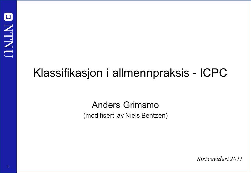 1 Klassifikasjon i allmennpraksis - ICPC Anders Grimsmo (modifisert av Niels Bentzen) Sist revidert 2011