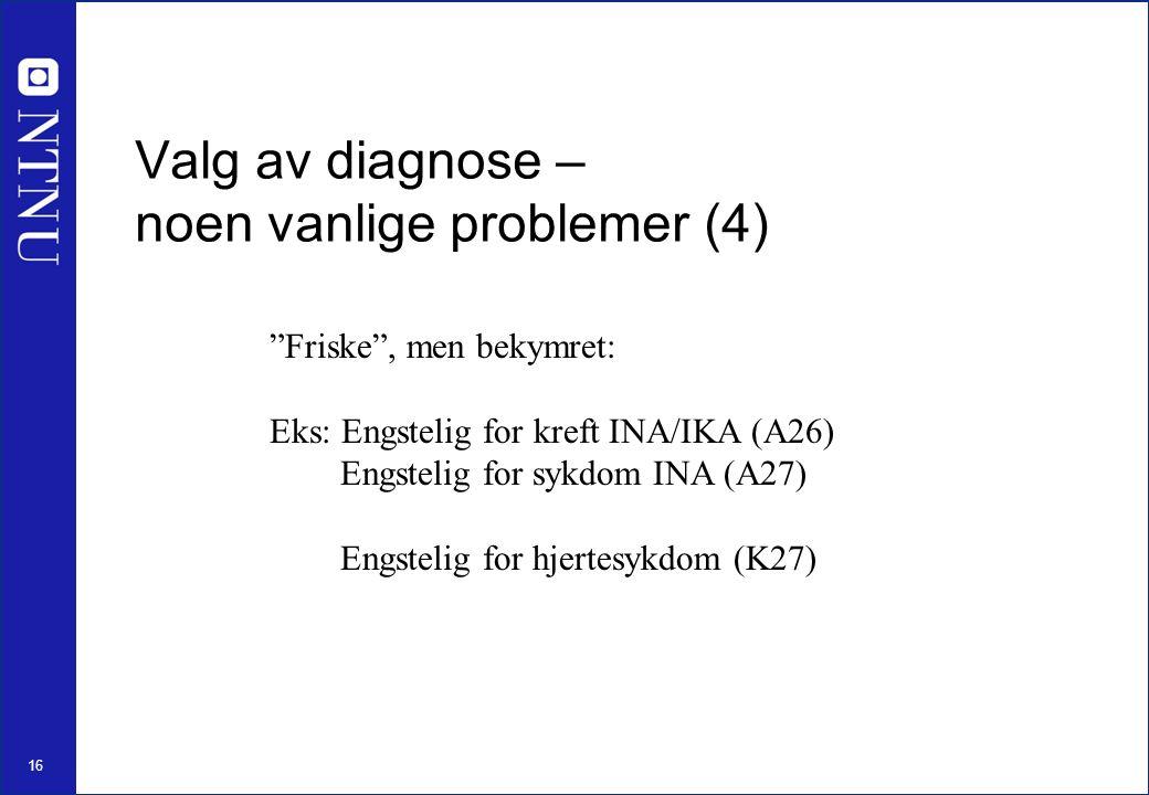 16 Friske , men bekymret: Eks: Engstelig for kreft INA/IKA (A26) Engstelig for sykdom INA (A27) Engstelig for hjertesykdom (K27) Valg av diagnose – noen vanlige problemer (4)