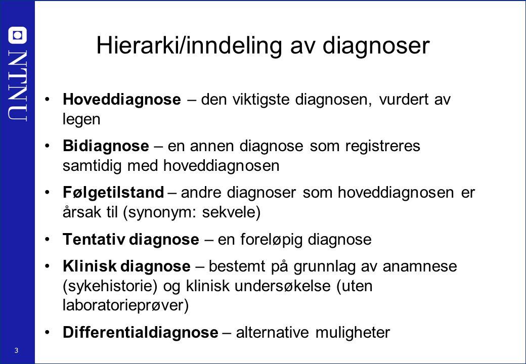 3 Hierarki/inndeling av diagnoser Hoveddiagnose – den viktigste diagnosen, vurdert av legen Bidiagnose – en annen diagnose som registreres samtidig med hoveddiagnosen Følgetilstand – andre diagnoser som hoveddiagnosen er årsak til (synonym: sekvele) Tentativ diagnose – en foreløpig diagnose Klinisk diagnose – bestemt på grunnlag av anamnese (sykehistorie) og klinisk undersøkelse (uten laboratorieprøver) Differentialdiagnose – alternative muligheter