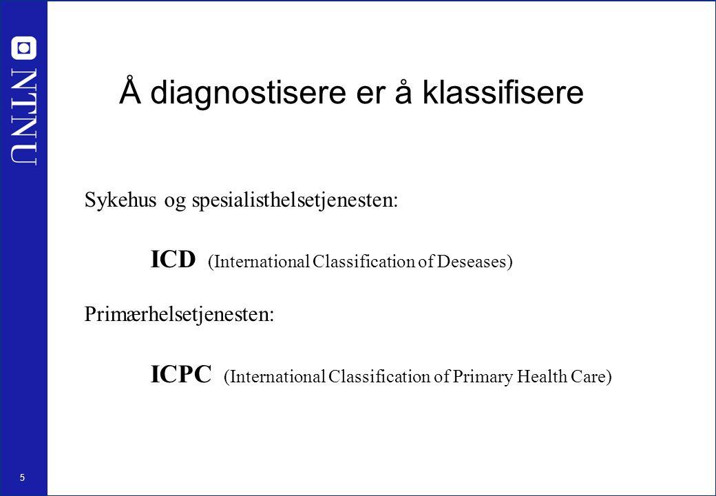 5 Å diagnostisere er å klassifisere Sykehus og spesialisthelsetjenesten: ICD (International Classification of Deseases) Primærhelsetjenesten: ICPC (International Classification of Primary Health Care)