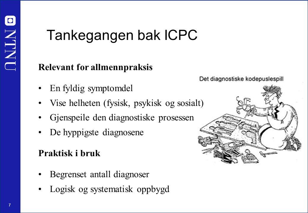 7 Relevant for allmennpraksis En fyldig symptomdel Vise helheten (fysisk, psykisk og sosialt) Gjenspeile den diagnostiske prosessen De hyppigste diagnosene Praktisk i bruk Begrenset antall diagnoser Logisk og systematisk oppbygd Tankegangen bak ICPC