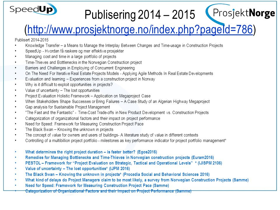 Publisering 2014 – 2015 (http://www.prosjektnorge.no/index.php pageId=786)http://www.prosjektnorge.no/index.php pageId=786 Publisert 2014-2015 Knowledge Transfer – a Means to Manage the Interplay Between Changes and Time-usage in Construction Projects SpeedUp - Hvordan få raskere og mer effektive prosjekter Managing cost and time in a large portfolio of projects Time-Thieves and Bottlenecks in the Norwegian Construction project Barriers and Challenges in Employing of Concurrent Engineering On The Need For Iterative Real Estate Projects Models - Applying Agile Methods In Real Estate Developments Evaluation and learning – Experiences from a construction project in Norway Why is it difficult to exploit opportunities in projects.
