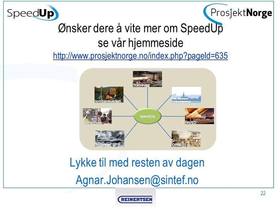Ønsker dere å vite mer om SpeedUp se vår hjemmeside http://www.prosjektnorge.no/index.php pageId=635 http://www.prosjektnorge.no/index.php pageId=635 Lykke til med resten av dagen Agnar.Johansen@sintef.no 22
