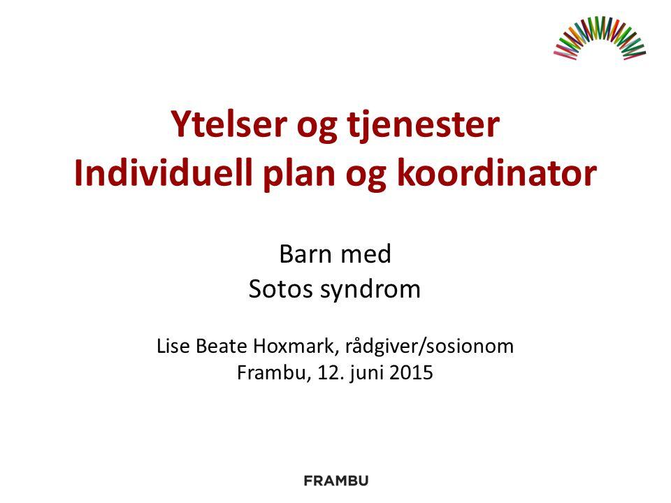 Ytelser og tjenester Individuell plan og koordinator Barn med Sotos syndrom Lise Beate Hoxmark, rådgiver/sosionom Frambu, 12.