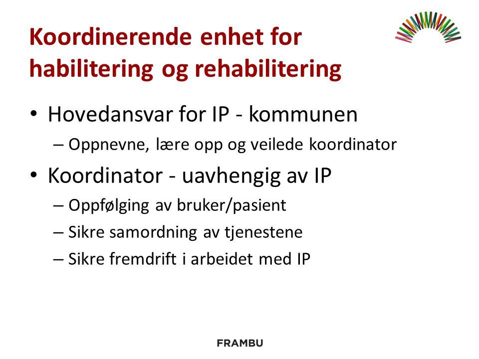 Koordinerende enhet for habilitering og rehabilitering Hovedansvar for IP - kommunen – Oppnevne, lære opp og veilede koordinator Koordinator - uavhengig av IP – Oppfølging av bruker/pasient – Sikre samordning av tjenestene – Sikre fremdrift i arbeidet med IP