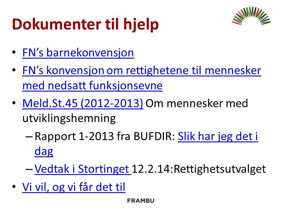 Dokumenter til hjelp FN's barnekonvensjon FN's konvensjon om rettighetene til mennesker med nedsatt funksjonsevne FN's konvensjon om rettighetene til mennesker med nedsatt funksjonsevne Meld.St.45 (2012-2013) Om mennesker med utviklingshemning Meld.St.45 (2012-2013) – Rapport 1-2013 fra BUFDIR: Slik har jeg det i dagSlik har jeg det i dag – Vedtak i Stortinget 12.2.14:Rettighetsutvalget Vedtak i Stortinget Vi vil, og vi får det til