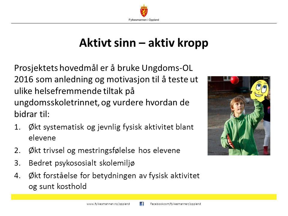 www.fylkesmannen.no/opplandFacebookcom/fylkesmannen/oppland Aktivt sinn – aktiv kropp Prosjektets hovedmål er å bruke Ungdoms-OL 2016 som anledning og