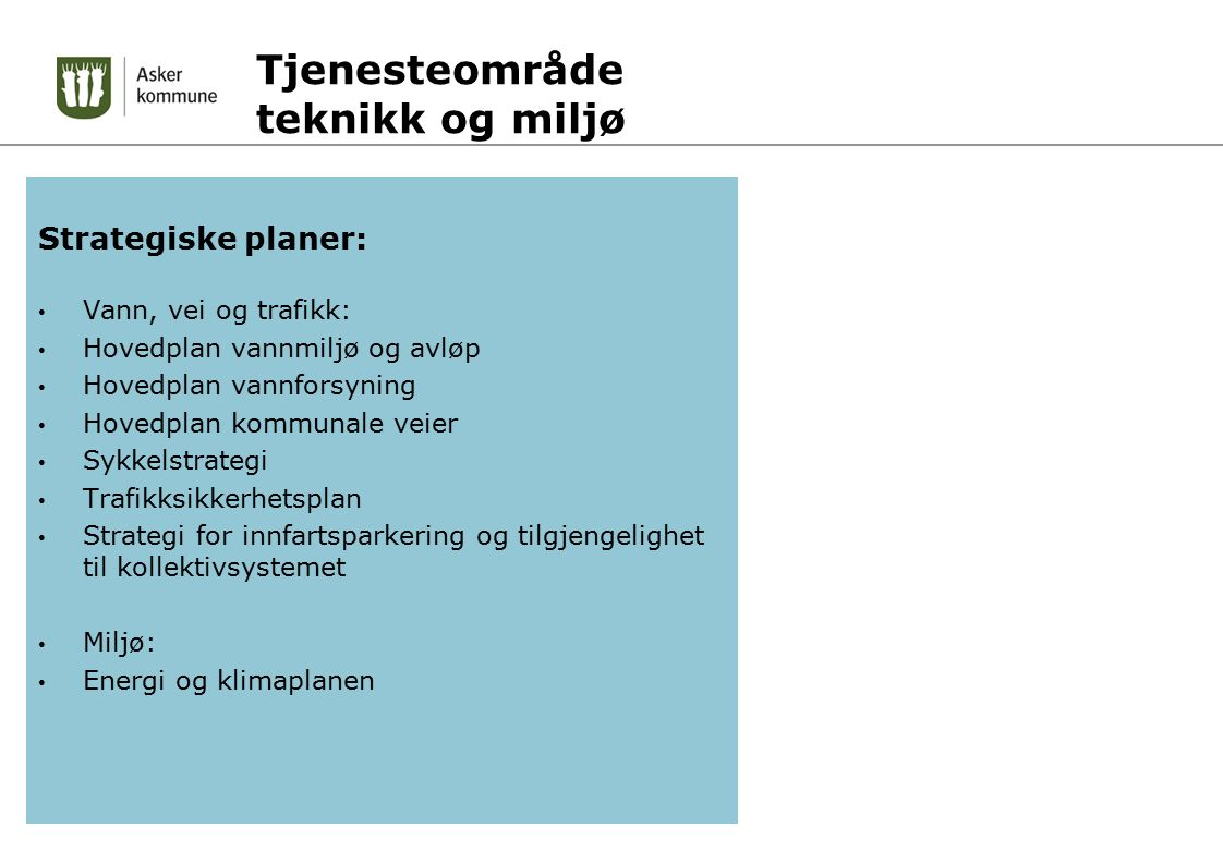 Tjenesteområde teknikk og miljø Strategiske planer: Vann, vei og trafikk: Hovedplan vannmiljø og avløp Hovedplan vannforsyning Hovedplan kommunale veier Sykkelstrategi Trafikksikkerhetsplan Strategi for innfartsparkering og tilgjengelighet til kollektivsystemet Miljø: Energi og klimaplanen