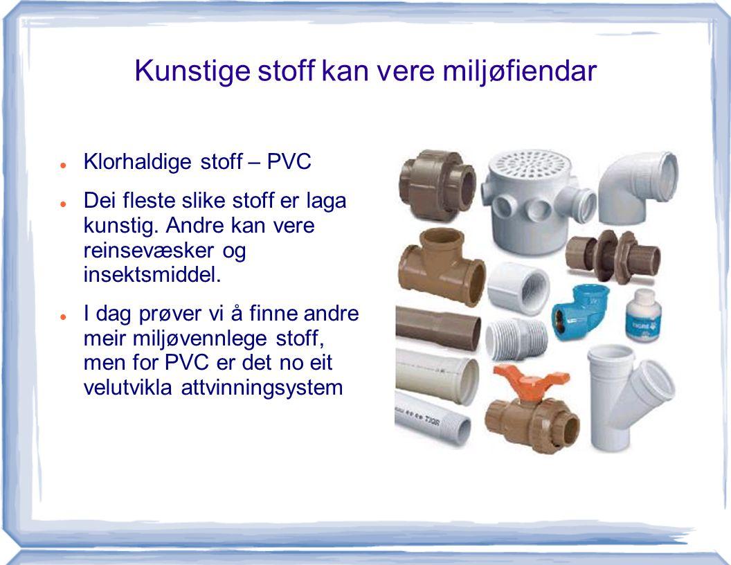 Kunstige stoff kan vere miljøfiendar Klorhaldige stoff – PVC Dei fleste slike stoff er laga kunstig. Andre kan vere reinsevæsker og insektsmiddel. I d
