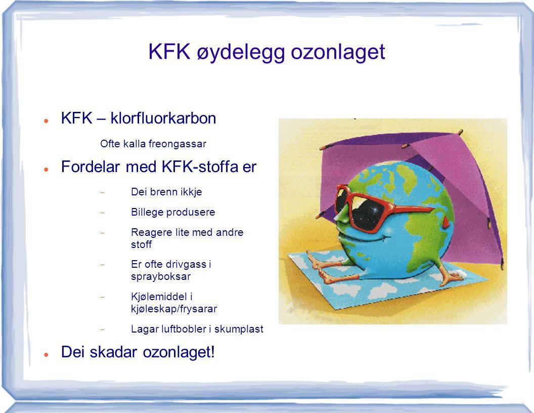 KFK øydelegg ozonlaget KFK – klorfluorkarbon Ofte kalla freongassar Fordelar med KFK-stoffa er  Dei brenn ikkje  Billege produsere  Reagere lite me