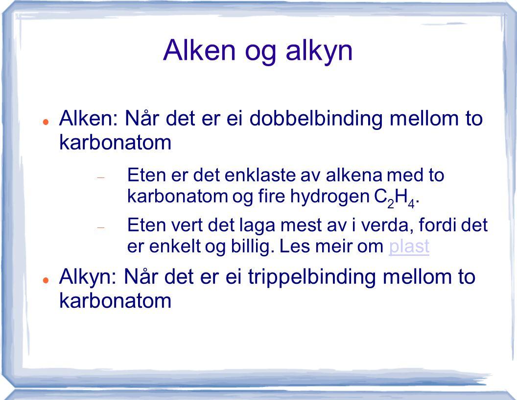 Alken og alkyn Alken: Når det er ei dobbelbinding mellom to karbonatom  Eten er det enklaste av alkena med to karbonatom og fire hydrogen C 2 H 4. 
