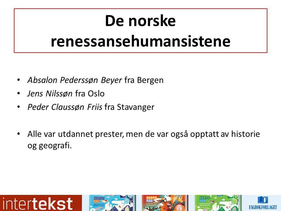 De norske renessansehumansistene Absalon Pederssøn Beyer fra Bergen Jens Nilssøn fra Oslo Peder Claussøn Friis fra Stavanger Alle var utdannet prester, men de var også opptatt av historie og geografi.