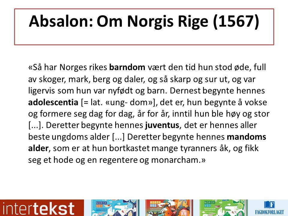 Absalon: Om Norgis Rige (1567) «Så har Norges rikes barndom vært den tid hun stod øde, full av skoger, mark, berg og daler, og så skarp og sur ut, og var ligervis som hun var nyfødt og barn.