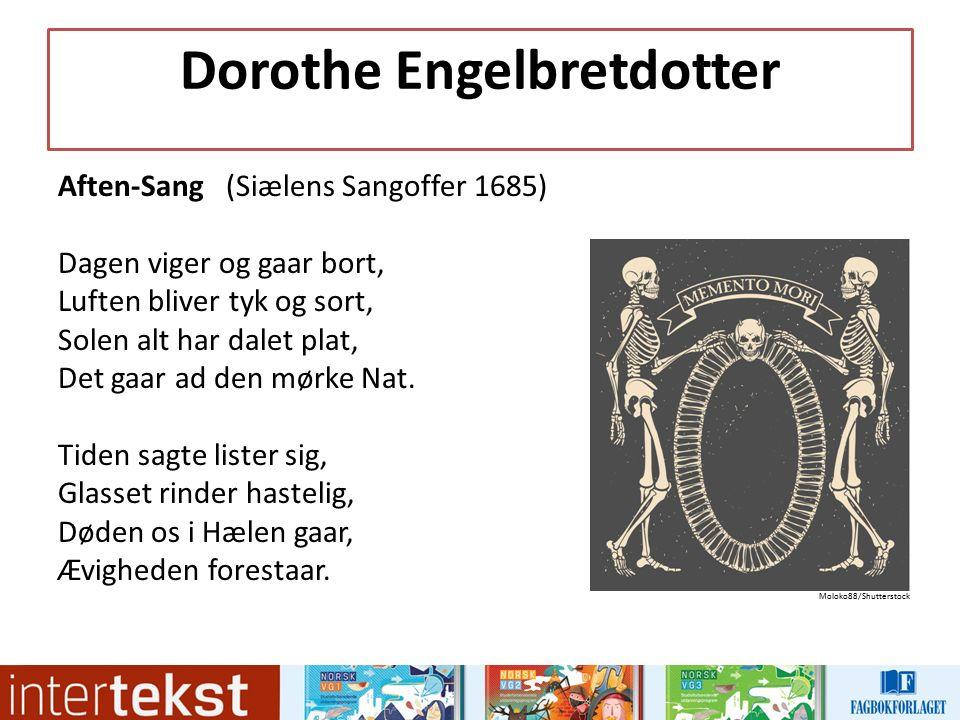 Dorothe Engelbretdotter Aften-Sang (Siælens Sangoffer 1685) Dagen viger og gaar bort, Luften bliver tyk og sort, Solen alt har dalet plat, Det gaar ad den mørke Nat.