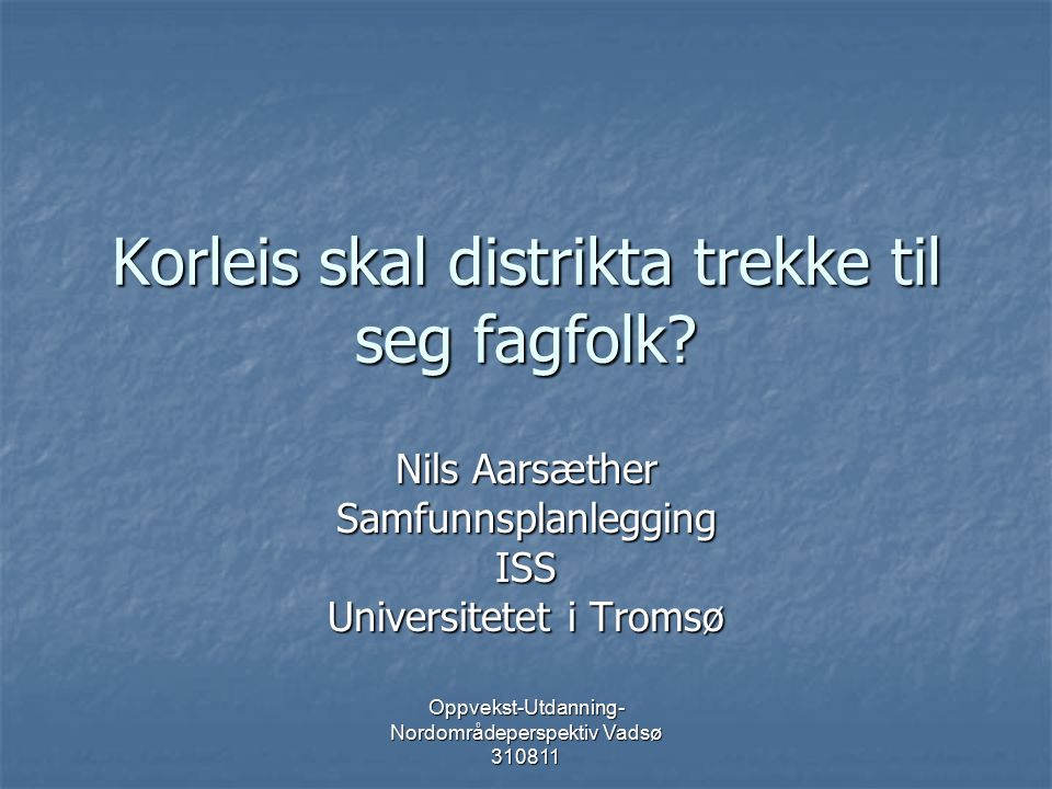 Oppvekst-Utdanning- Nordområdeperspektiv Vadsø 310811 Bakgrunn for innlegget Erfaring som forskar ved UiT, særleg på kommunale strategiar for utvikling Erfaring som forskar ved UiT, særleg på kommunale strategiar for utvikling Observasjonar frå samfunnsutviklinga i Nord-Norge Observasjonar frå samfunnsutviklinga i Nord-Norge Tilgang på oppdatert utredningsmateriale (NOU 2011:3, NORUT 6/11) Tilgang på oppdatert utredningsmateriale (NOU 2011:3, NORUT 6/11)