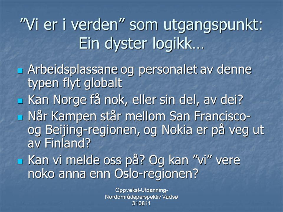 Oppvekst-Utdanning- Nordområdeperspektiv Vadsø 310811 Vi er i verden som utgangspunkt: Ein dyster logikk… Arbeidsplassane og personalet av denne typen flyt globalt Arbeidsplassane og personalet av denne typen flyt globalt Kan Norge få nok, eller sin del, av dei.