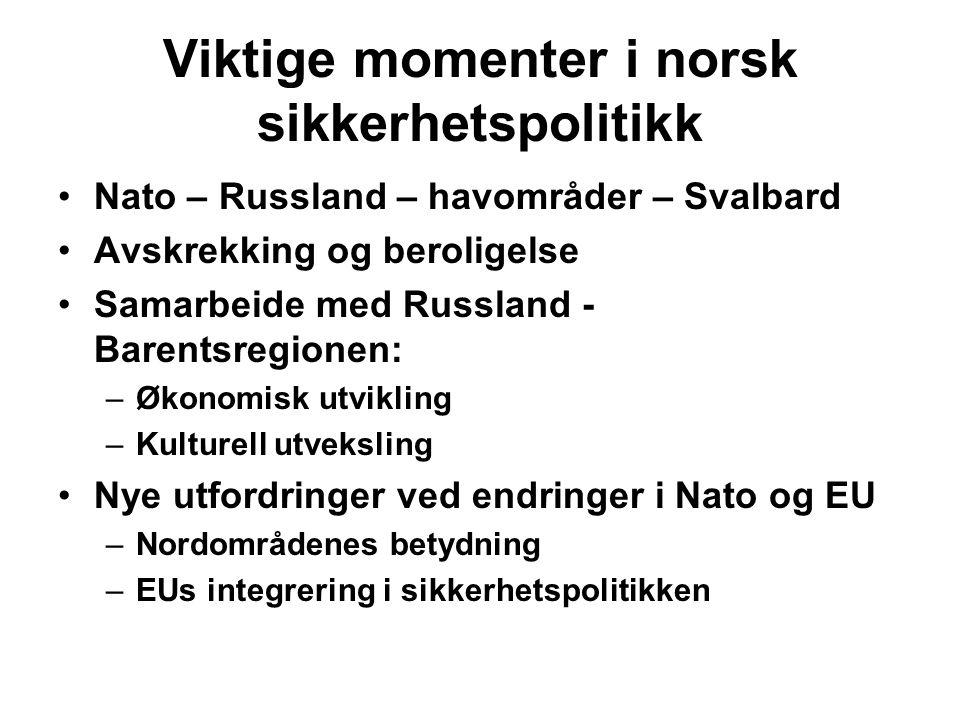 Viktige momenter i norsk sikkerhetspolitikk Nato – Russland – havområder – Svalbard Avskrekking og beroligelse Samarbeide med Russland - Barentsregionen: –Økonomisk utvikling –Kulturell utveksling Nye utfordringer ved endringer i Nato og EU –Nordområdenes betydning –EUs integrering i sikkerhetspolitikken