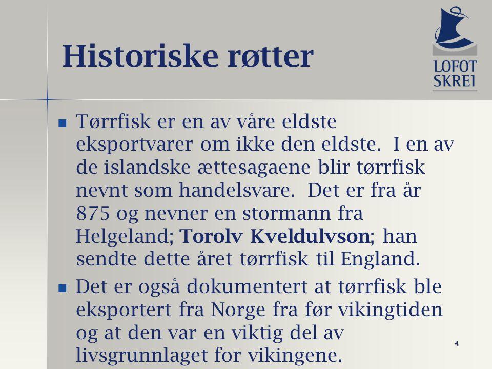 4 Historiske røtter Tørrfisk er en av våre eldste eksportvarer om ikke den eldste. I en av de islandske ættesagaene blir tørrfisk nevnt som handelsvar