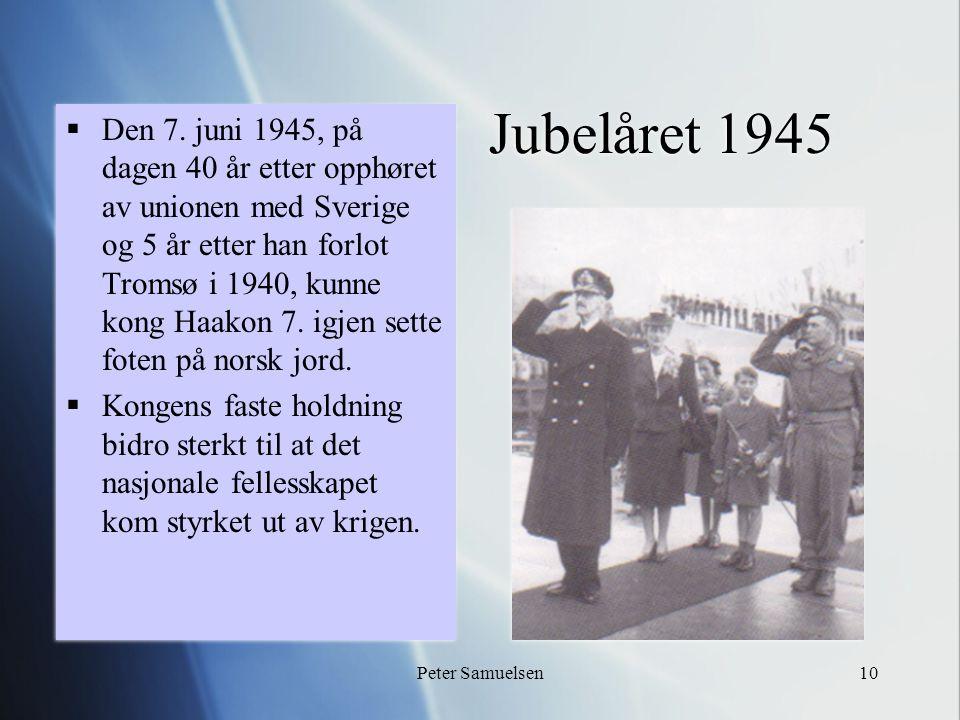 Peter Samuelsen10 Jubelåret 1945  Den 7. juni 1945, på dagen 40 år etter opphøret av unionen med Sverige og 5 år etter han forlot Tromsø i 1940, kunn