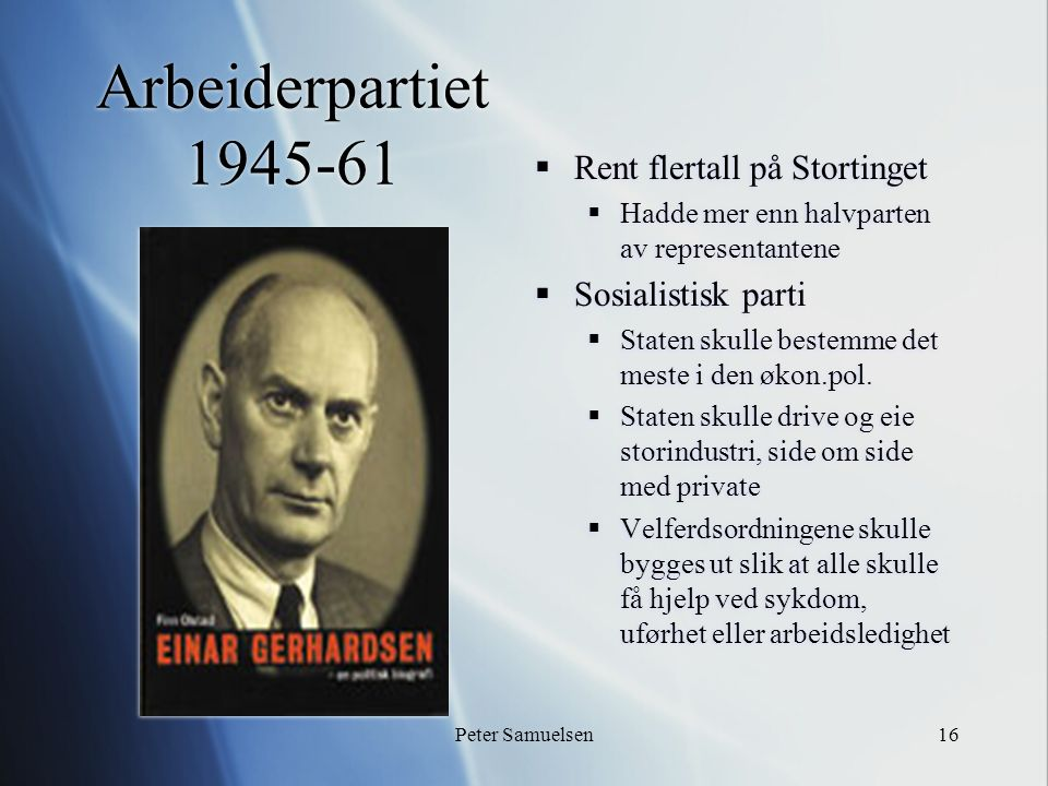 Peter Samuelsen16 Arbeiderpartiet 1945-61  Rent flertall på Stortinget  Hadde mer enn halvparten av representantene  Sosialistisk parti  Staten skulle bestemme det meste i den økon.pol.