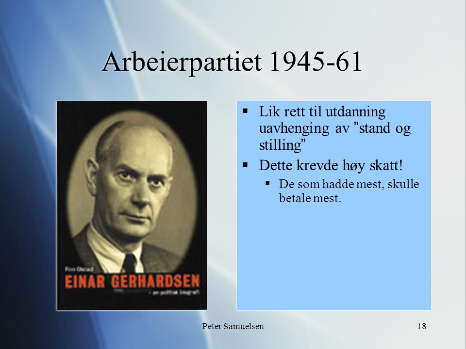 """Peter Samuelsen18 Arbeierpartiet 1945-61  Lik rett til utdanning uavhenging av """"stand og stilling""""  Dette krevde høy skatt!  De som hadde mest, sku"""