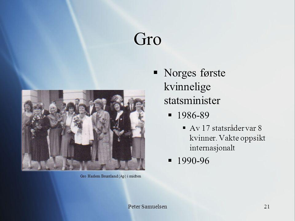 Peter Samuelsen21 Gro  Norges første kvinnelige statsminister  1986-89  Av 17 statsråder var 8 kvinner. Vakte oppsikt internasjonalt  1990-96 Gro
