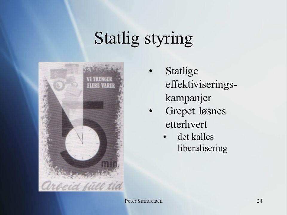 Peter Samuelsen24 Statlig styring Statlige effektiviserings- kampanjer Grepet løsnes etterhvert det kalles liberalisering