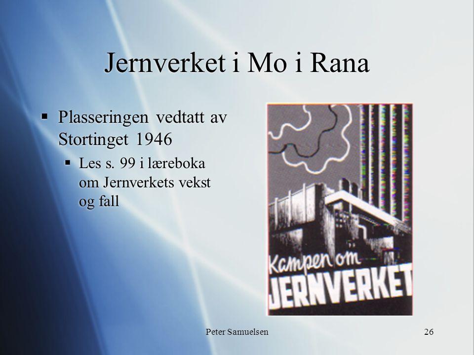 Peter Samuelsen26 Jernverket i Mo i Rana  Plasseringen vedtatt av Stortinget 1946  Les s. 99 i læreboka om Jernverkets vekst og fall  Plasseringen