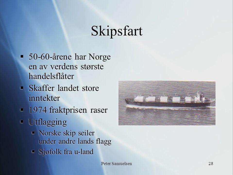 Peter Samuelsen28 Skipsfart  50-60-årene har Norge en av verdens største handelsflåter  Skaffer landet store inntekter  1974 fraktprisen raser  Ut