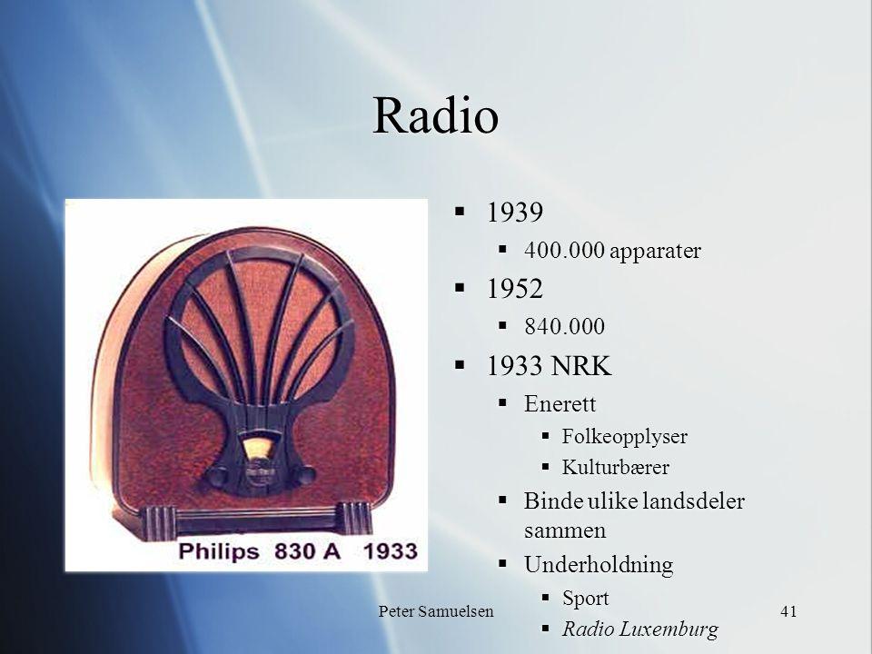 Peter Samuelsen41 Radio  1939  400.000 apparater  1952  840.000  1933 NRK  Enerett  Folkeopplyser  Kulturbærer  Binde ulike landsdeler sammen  Underholdning  Sport  Radio Luxemburg