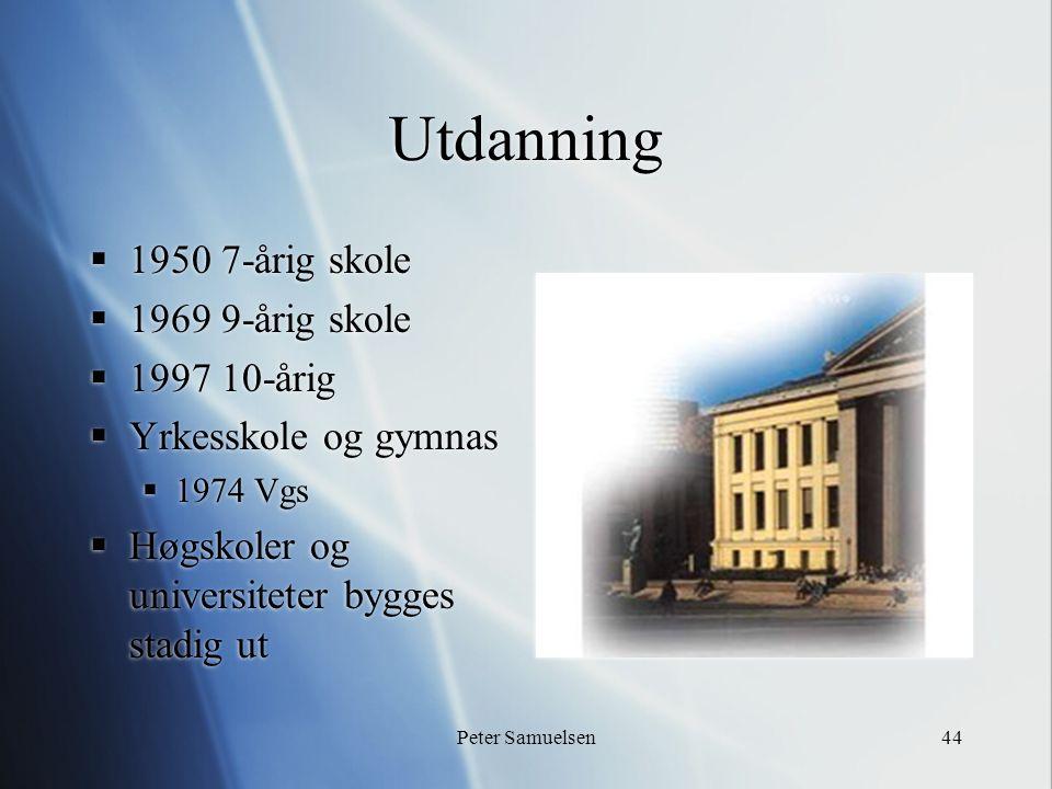 Peter Samuelsen44 Utdanning  1950 7-årig skole  1969 9-årig skole  1997 10-årig  Yrkesskole og gymnas  1974 Vgs  Høgskoler og universiteter bygg