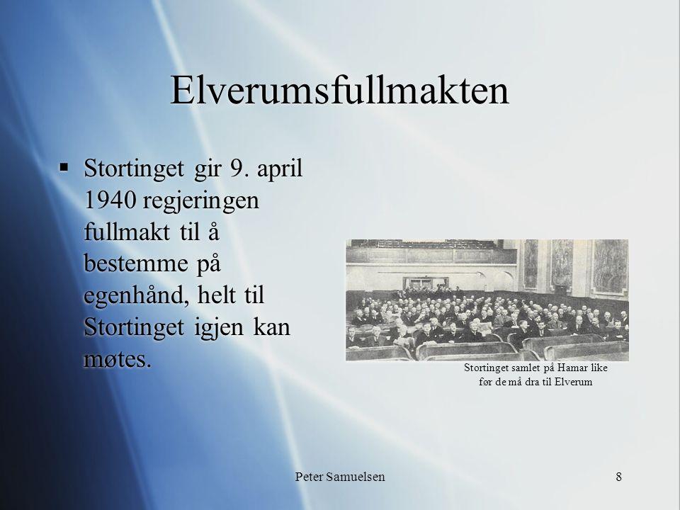 Peter Samuelsen8 Elverumsfullmakten  Stortinget gir 9. april 1940 regjeringen fullmakt til å bestemme på egenhånd, helt til Stortinget igjen kan møte