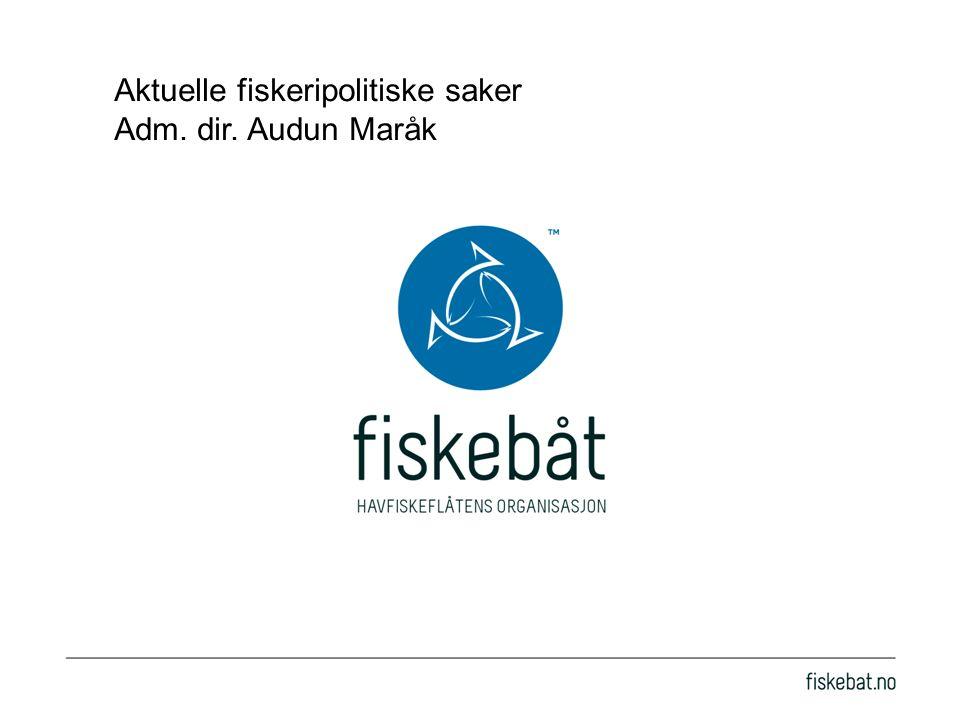 Aktuelle fiskeripolitiske saker Adm. dir. Audun Maråk