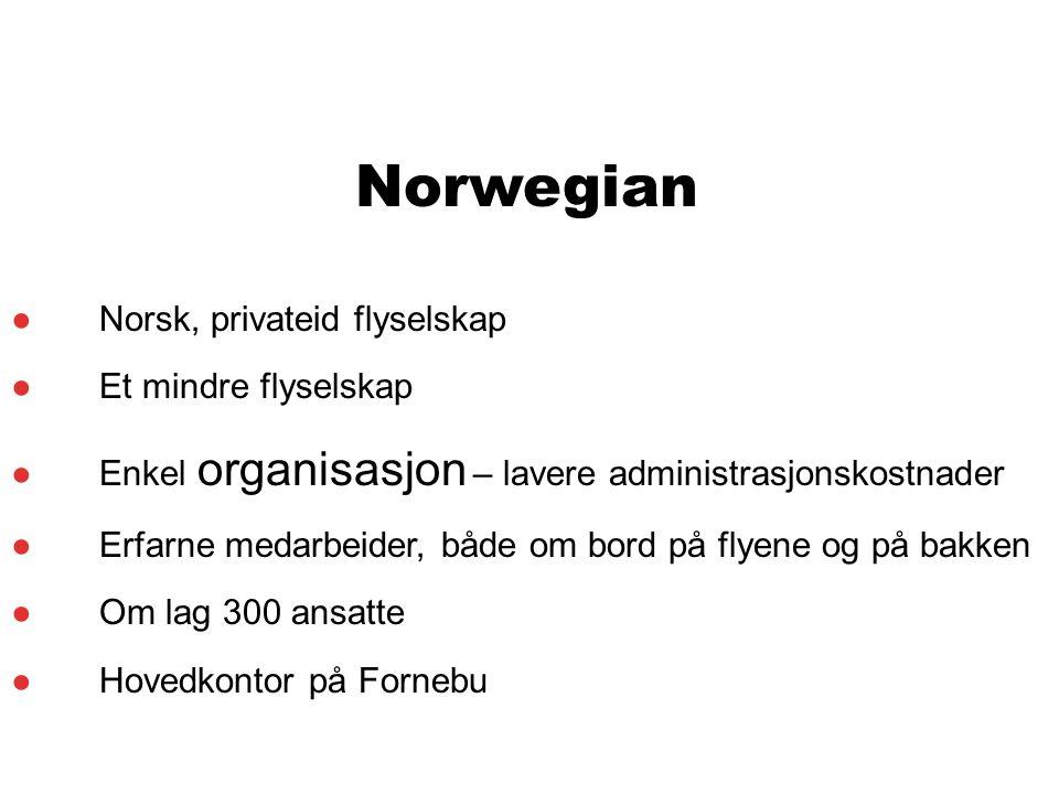 Norwegian ●Norsk, privateid flyselskap ●Et mindre flyselskap ●Enkel organisasjon – lavere administrasjonskostnader ●Erfarne medarbeider, både om bord på flyene og på bakken ●Om lag 300 ansatte ●Hovedkontor på Fornebu