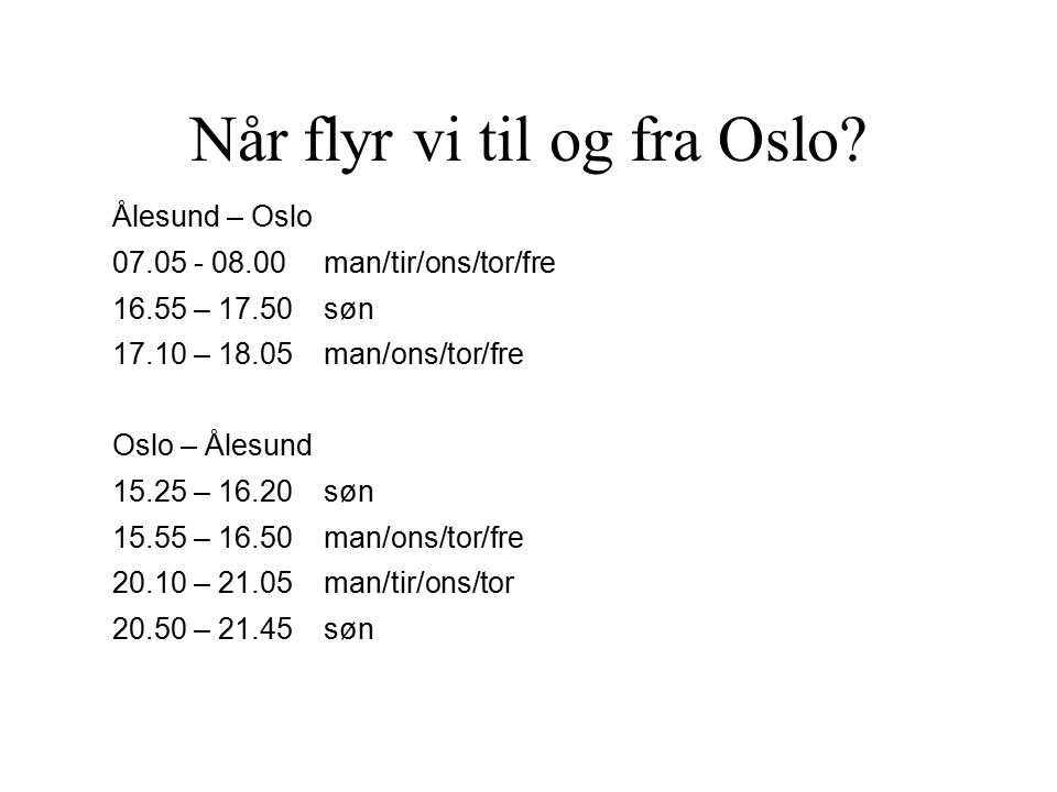 Når flyr vi til og fra Oslo? Ålesund – Oslo 07.05 - 08.00man/tir/ons/tor/fre 16.55 – 17.50søn 17.10 – 18.05man/ons/tor/fre Oslo – Ålesund 15.25 – 16.2